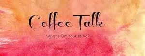 coffee talk - what's on your mind